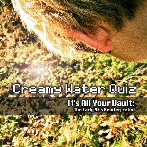 Creamy Water Quiz  - It's All Your Vault: The Early 90′s Reinterpreted
